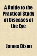 A Guide to the Practical Study of Diseases of the Eye af James Dixon