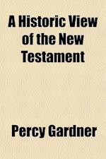 A Historic View of the New Testament; The Jowett Lectures Delivered at the Passmore Edwards Settlement in London, 1901 af Percy Gardner