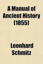 A Manual of Ancient History; From the Remotest Times to the Overthrow of the Western Empire, A.D. 476 af Leonhard Schmitz