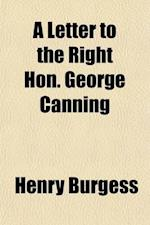 A   Letter to the Right Hon. George Canning; To Explain in What Manner the Industry of the People, and the Productions of the Country, Are Connected W af Henry Burgess