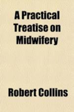 A   Practical Treatise on Midwifery; Containing the Result of Sixteen Thousand Six Hundred and Fifty-Four Births, Occurring in the Dublin Lying-In Hos af Robert Collins