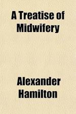 A Treatise of Midwifery; Comprehending the Management of Female Complaints, and the Treatment of Children in Early Infancy. by Alexander Hamilton