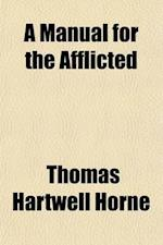 A   Manual for the Afflicted; Comprising a Practical Essay on Affliction, and a Series of Meditations and Prayers Selected and Arranged for the Use of af Thomas Hartwell Horne