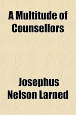 A Multitude of Counsellors; Being a Collection of Codes, Precepts and Rules of Life from the Wise of All Ages