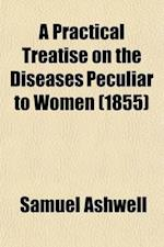 A Practical Treatise on the Diseases Peculiar to Women; Illustrated by Cases Derived from Hospital and Private Practice af Samuel Ashwell