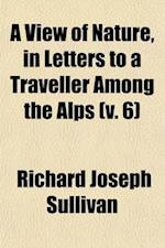 A View of Nature (Volume 6); In Letters to a Traveller Among the Alps af Richard Joseph Sulivan, Richard Joseph Sullivan