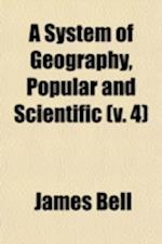 A System of Geography, Popular and Scientific; Or a Physical, Political, and Statistical Account of the World and Its Various Divisions Volume 4 af James Bell