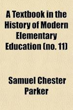 A Textbook in the History of Modern Elementary Education (Volume 11); With Emphasis on School Practice in Relation to Social Conditions af Samuel Chester Parker