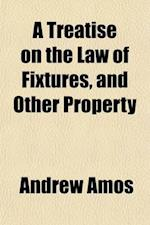 A   Treatise on the Law of Fixtures, and Other Property; Partaking Both of a Real and Personal Nature Comprising the Law Relative to Annexations to th af Andrew Amos