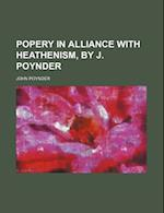 Popery in Alliance with Heathenism, by J. Poynder af John Poynder
