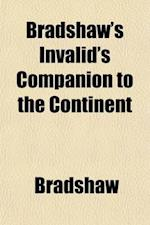 Bradshaw's Invalid's Companion to the Continent; Comprising General and Medical Notices of the Principal Places of Resort with Appended Observations o af Edwin Lee, Bradshaw