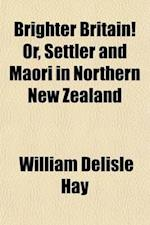 Brighter Britain! Or, Settler and Maori in Northern New Zealand (Volume 1) af William Delisle Hay