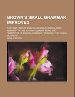 Brown's Small Grammar Improved; The First Lines of English Grammar; Being a Brief Abstract of the Author's Larger Work, the Institutes of af Goold Brown