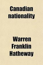 Canadian Nationality, the Cry of Labor, and Other Essays af Warren Franklin Hatheway