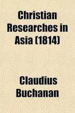 Christian Researches in Asia; With Notices of the Translation of the Scriptures Into the Oriental Languages af Claudius Buchanan