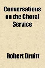 Conversations on the Choral Service; Being an Examination of Popular Prejudices Against Church Music af Robert Druitt