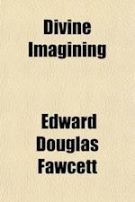 Divine Imagining; An Essay on the First Principles of Philosophy, Being a Continuation of the Experiment Which Took Shape First in the World as Imagin af Edward Douglas Fawcett