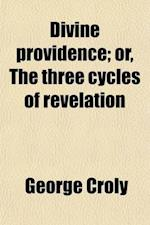 Divine Providence; Or, the Three Cycles of Revelation af George Croly