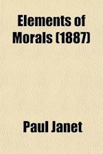 Elements of Morals; With Special Application of the Moral Law to the Duties of the Individual and of Society and the State af Paul Janet