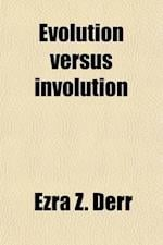 Evolution Versus Involution; A Popular, Exposition of the Doctrine of True Evolution, a Refutation of the Theories of Herbert Spencer, and a Vindicati af Ezra Z. Derr