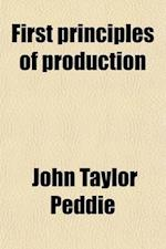 First Principles of Production; A Study of the First Principles of Production and the Relation of Science to Industry af John Taylor Peddie