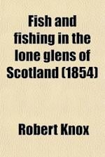 Fish and Fishing in the Lone Glens of Scotland; With a History of the Propagation, Growth, and Metamorphoses of the Salmon af Robert Knox