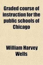 Graded Course of Instruction for the Public Schools of Chicago af William Harvey Wells