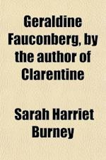 Geraldine Fauconberg, by the Author of Clarentine af Sarah Harriet Burney