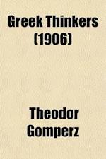 Greek Thinkers (Volume 1); Book I. the Beginnings. Book II. from Metaphysics to Positive Science. Book III. the Age of Enlightenment. 1901 af Theodor Gomperz