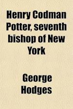 Henry Codman Potter, Seventh Bishop of New York af George Hodges