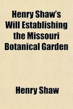 Henry Shaw's Will Establishing the Missouri Botanical Garden; Admitted to Probate at St. Louis, Missouri, September 2, 1889; Also Act of af Henry Shaw