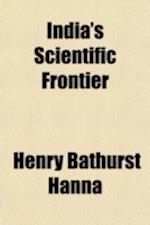 India's Scientific Frontier; Where Is It? What Is It? af Henry Bathurst Hanna, H. B. Hanna