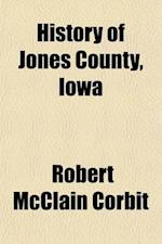 History of Jones County, Iowa Volume 2; Past and Present af Robert Mcclain Corbit, S. J. Clarke Publishing Company