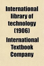 International Library of Technology (Volume 31); A Series of Textbooks for Persons Engaged in the Engineering Professions and Trades, or for Those Who af International Textbook Company