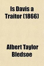 Is Davis a Traitor; Or, Was Secession a Constitutional Right Previous to the War of 1861? af Albert Taylor Bledsoe
