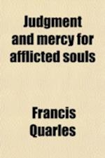 Judgment and Mercy for Afflicted Souls; Or, Meditations, Soliloquies, and Prayers af Francis Quarles