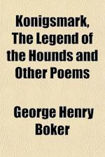 Konigsmark, the Legend of the Hounds and Other Poems af George Henry Boker