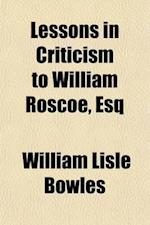 Lessons in Criticism to William Roscoe, Esq;, F.R.S., Member of the Della Crusca Society of Florence, F.R.S.L in Answer to His Letter to the Reverend af William Lisle Bowles