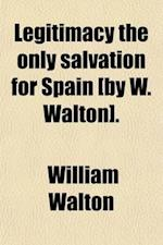 Legitimacy the Only Salvation for Spain [By W. Walton]. af William Walton