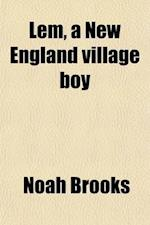 LEM, a New England Village Boy; His Adventures and His Mishaps af Noah Brooks