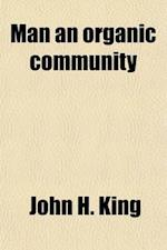 Man an Organic Community (Volume 1); Being an Exposition of the Law That the Human Personality in All Its Phases in Evolution, Both Co-Ordinate and Di af John H. King