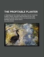 The Profitable Planter; A Treatise on the Theory and Practice of Planting Forest Trees, in Every Description of Soil and Situation More Particularly o af William Pontey