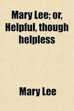 Mary Lee; Or, Helpful, Though Helpless af Mary Lee