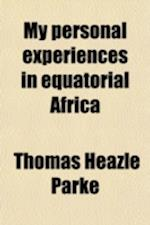 My Personal Experiences in Equatorial Africa; As Medical Officer of the Emin Pasha Relief Expedition af Thomas Heazle Parke