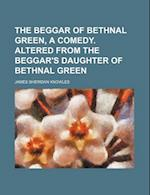 The Beggar of Bethnal Green, a Comedy. Altered from the Beggar's Daughter of Bethnal Green af James Sheridan Knowles