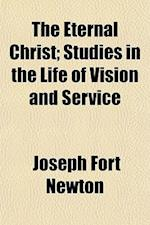 The Eternal Christ; Studies in the Life of Vision and Service af Joseph Fort Newton