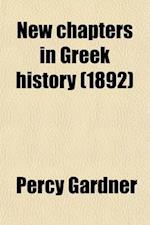 New Chapters in Greek History; Historical Results of Recent Excavations in Greece and Asia Minor af Percy Gardner