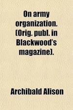 On Army Organization. (Orig. Publ. in Blackwood's Magazine). af Archibald Alison