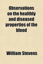 Observations on the Healthly and Diseased Properties of the Blood af William Stevens