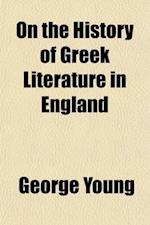 On the History of Greek Literature in England; From the Earliest Times to the End of the Reign of James the First ... af George Young, George Young